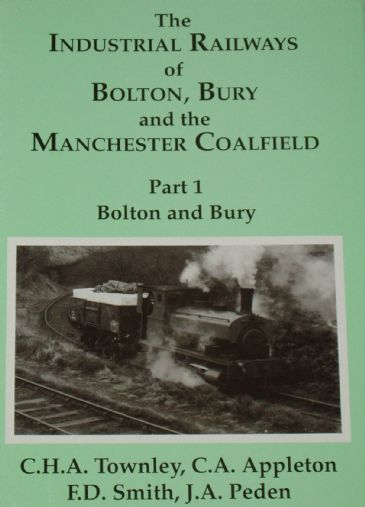 The Industrial Railways of Bolton, Bury and the Manchester Coalfield - Part 1 - Bolton and Bury, by C.H.A Townley, C.A. Appleton, F.D. Smith and J.A.
